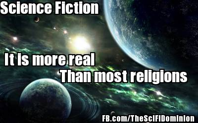 Science Fiction, More Real Than Most Religions.